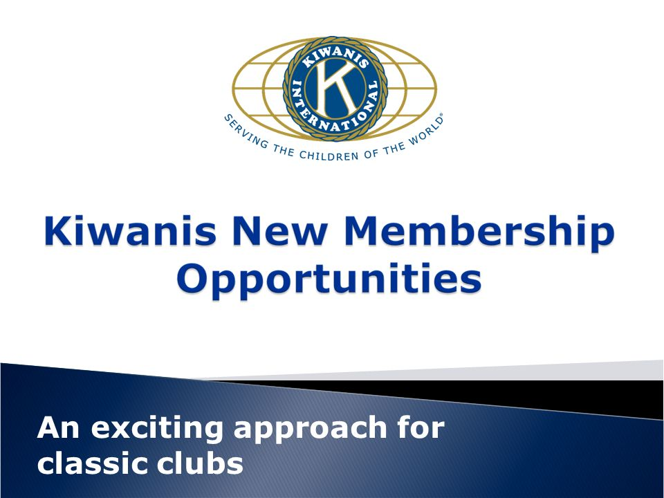 These clubs (already approved by the KI Board)… Focus on service, fellowship, networking Administrative and club operation time and costs are adjusted to make this club more affordable and flexible in operations Service –projects each month that engage a high percentage of members Fellowship– at least one afternoon or evening monthly Networking-through meeting contacts, Facebook, Twitter, Flickr, Blogs, cell phone, Wikis, my Space, link ed, etc.