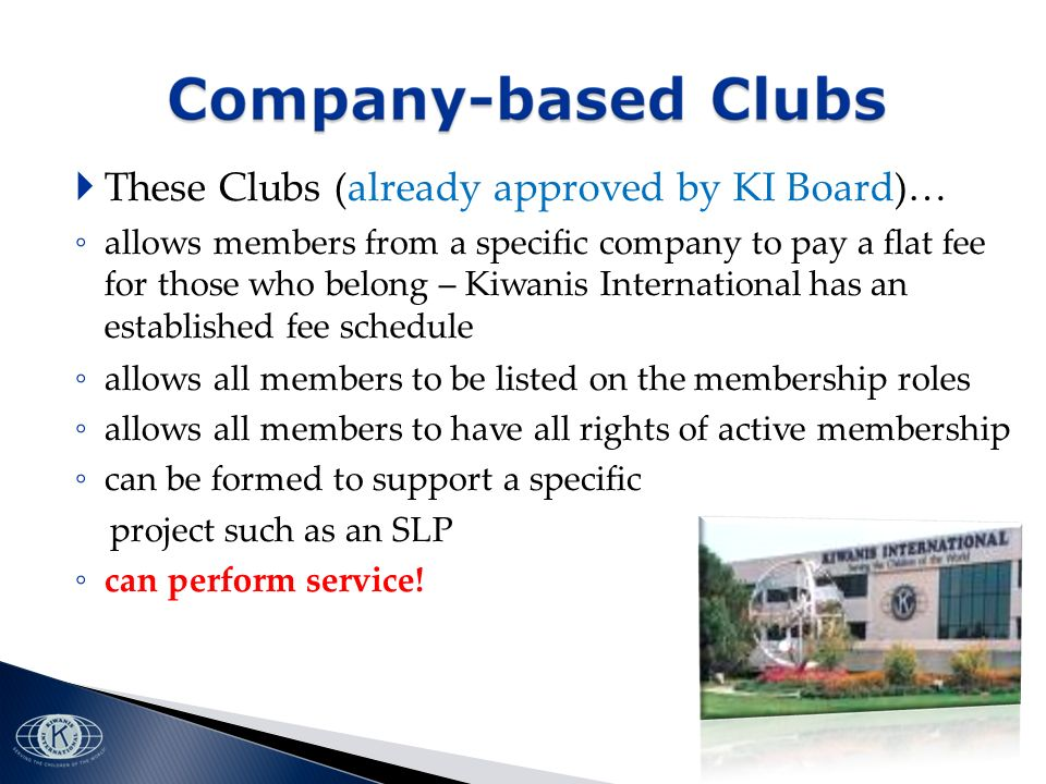 These Clubs (already approved by KI Board)… allows members from a specific company to pay a flat fee for those who belong – Kiwanis International has an established fee schedule allows all members to be listed on the membership roles allows all members to have all rights of active membership can be formed to support a specific project such as an SLP can perform service!