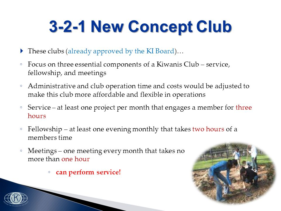 3-2-1 New Concept Club These clubs (already approved by the KI Board)… Focus on three essential components of a Kiwanis Club – service, fellowship, and meetings Administrative and club operation time and costs would be adjusted to make this club more affordable and flexible in operations Service – at least one project per month that engages a member for three hours Fellowship – at least one evening monthly that takes two hours of a members time Meetings – one meeting every month that takes no more than one hour can perform service!