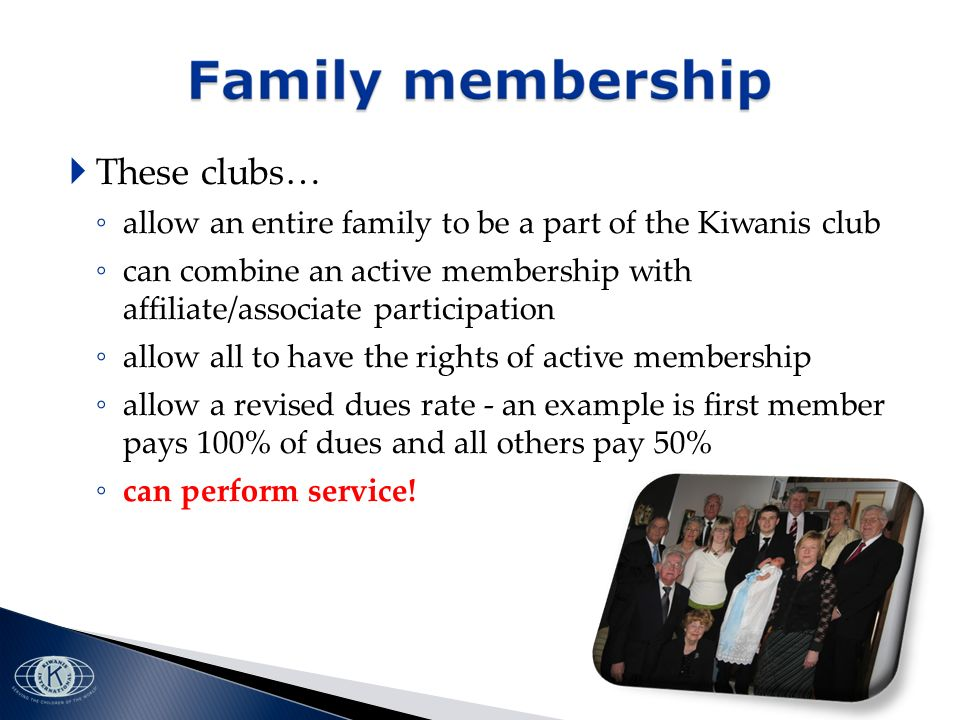 These clubs… allow an entire family to be a part of the Kiwanis club can combine an active membership with affiliate/associate participation allow all to have the rights of active membership allow a revised dues rate - an example is first member pays 100% of dues and all others pay 50% can perform service!