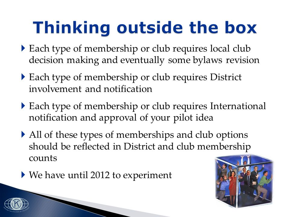 Each type of membership or club requires local club decision making and eventually some bylaws revision Each type of membership or club requires District involvement and notification Each type of membership or club requires International notification and approval of your pilot idea All of these types of memberships and club options should be reflected in District and club membership counts We have until 2012 to experiment