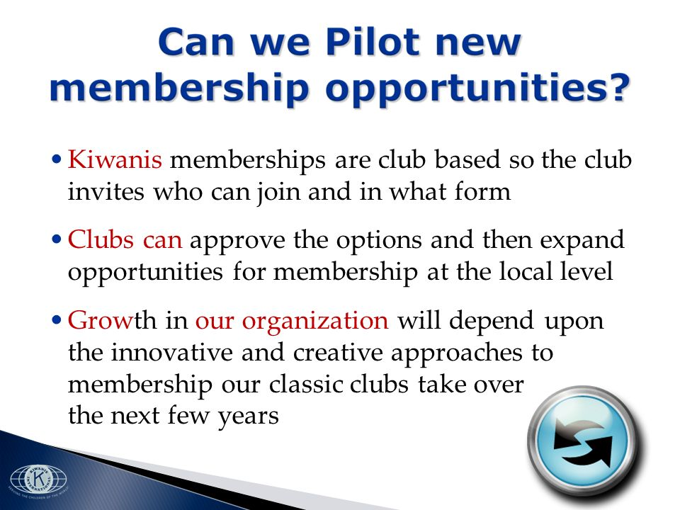 Kiwanis memberships are club based so the club invites who can join and in what form Clubs can approve the options and then expand opportunities for membership at the local level Growth in our organization will depend upon the innovative and creative approaches to membership our classic clubs take over the next few years