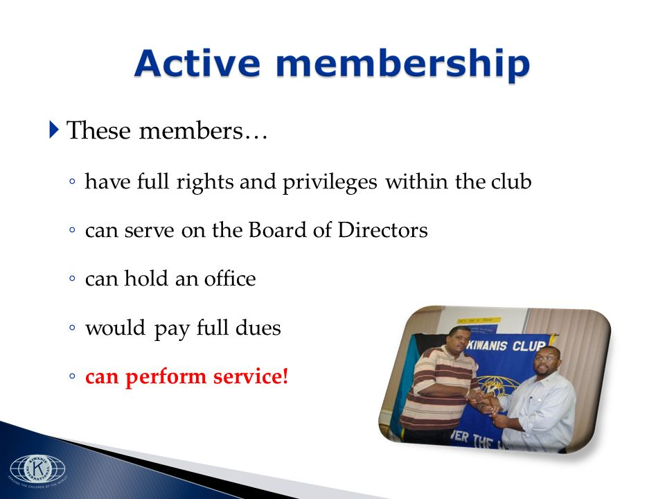 These members… have full rights and privileges within the club can serve on the Board of Directors can hold an office would pay full dues can perform service!
