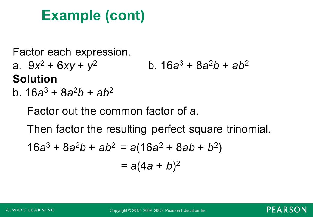 Copyright © 2013, 2009, 2005 Pearson Education, Inc. Example (cont) Factor each expression. a. 9x 2 + 6xy + y 2 b. 16a 3 + 8a 2 b + ab 2 Solution b. 1