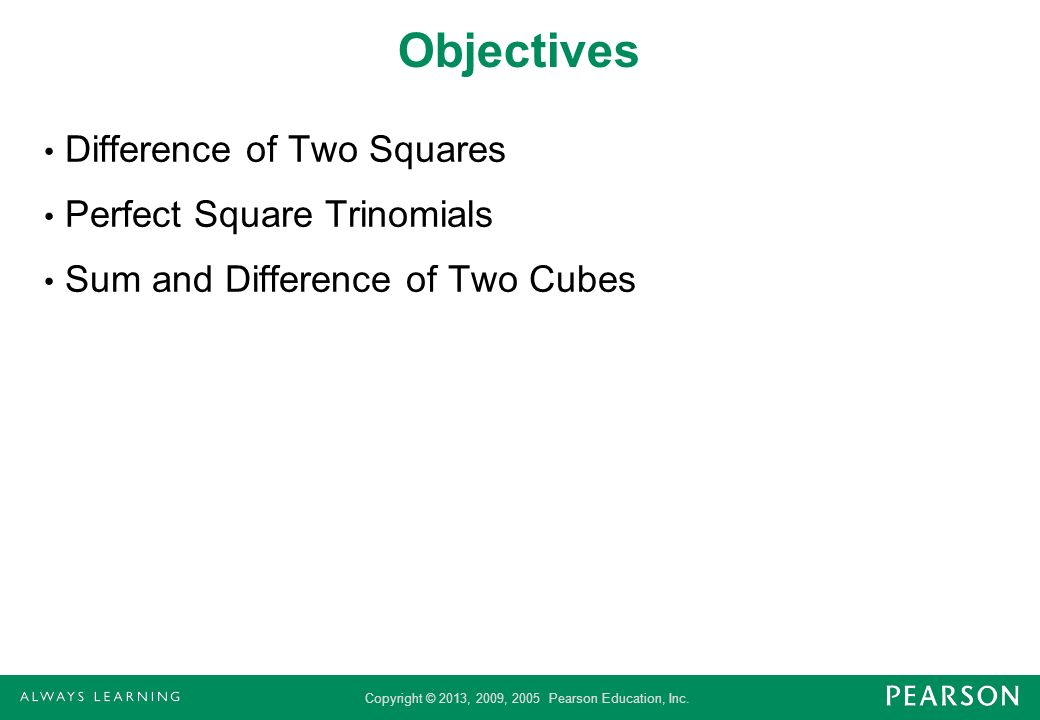 Copyright © 2013, 2009, 2005 Pearson Education, Inc. Objectives Difference of Two Squares Perfect Square Trinomials Sum and Difference of Two Cubes