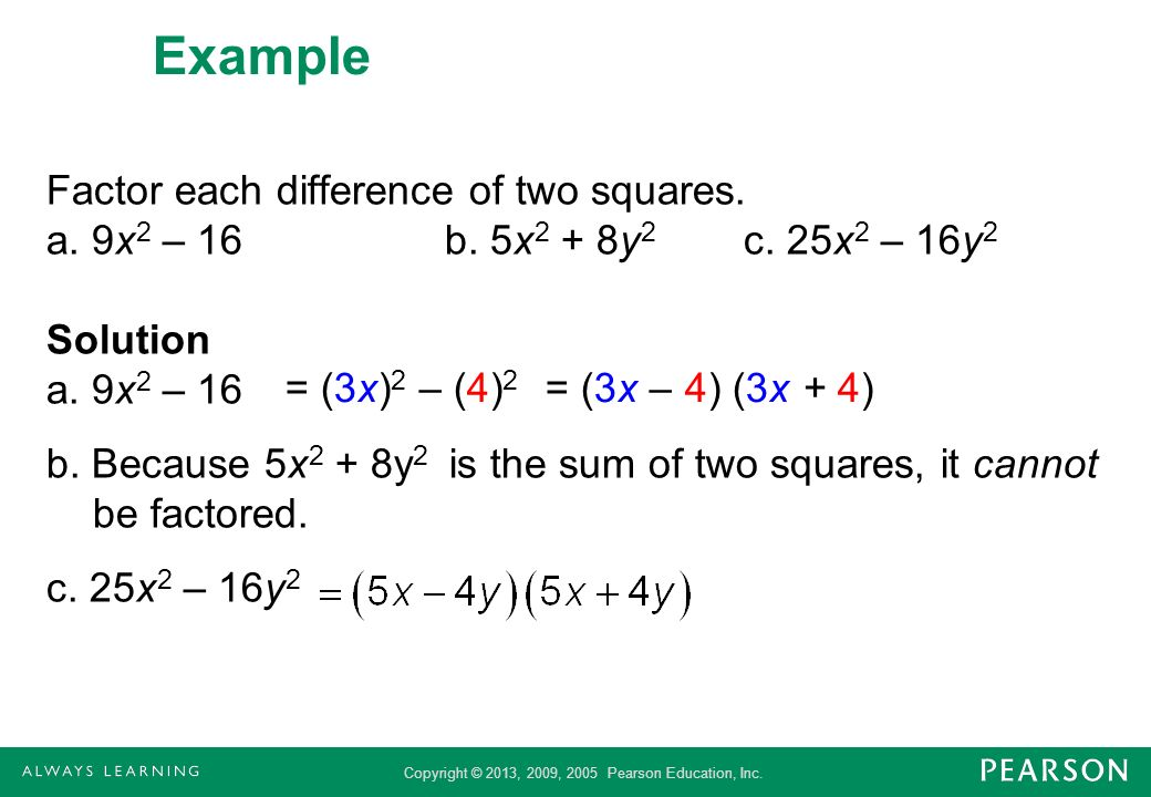 Copyright © 2013, 2009, 2005 Pearson Education, Inc. Example Factor each difference of two squares. a. 9x 2 – 16b. 5x 2 + 8y 2 c. 25x 2 – 16y 2 Soluti