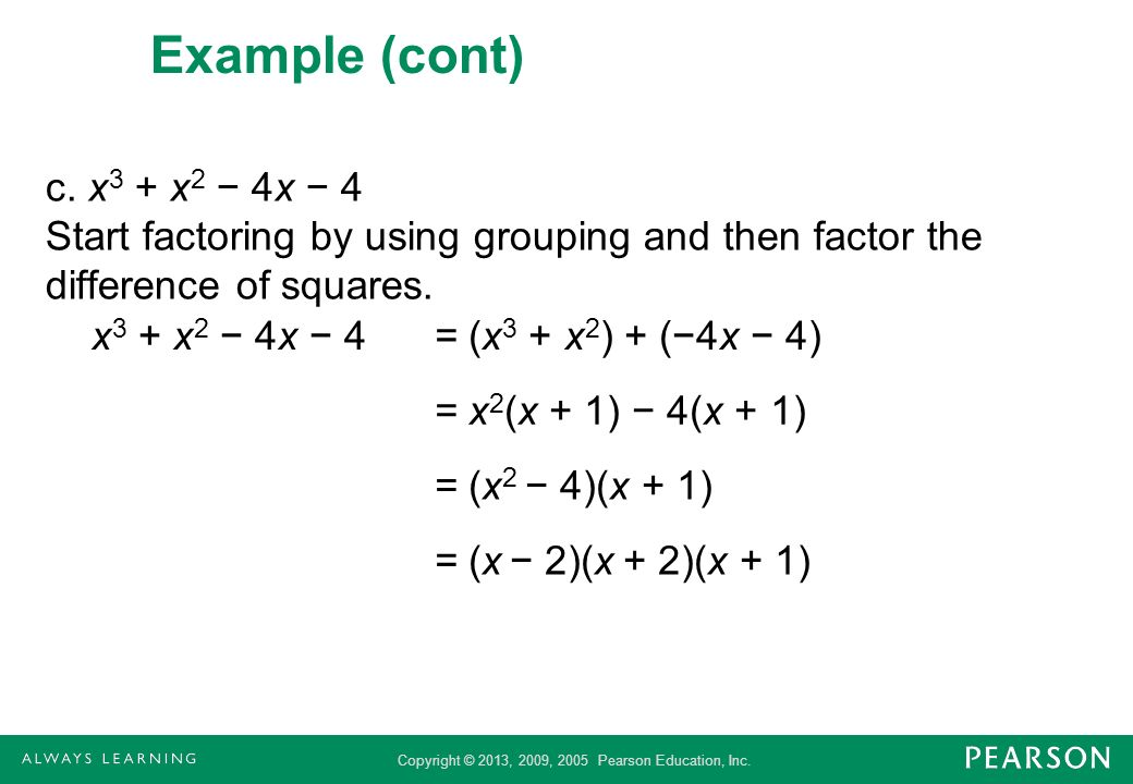 Copyright © 2013, 2009, 2005 Pearson Education, Inc. Example (cont) c. x 3 + x 2 4x 4 Start factoring by using grouping and then factor the difference