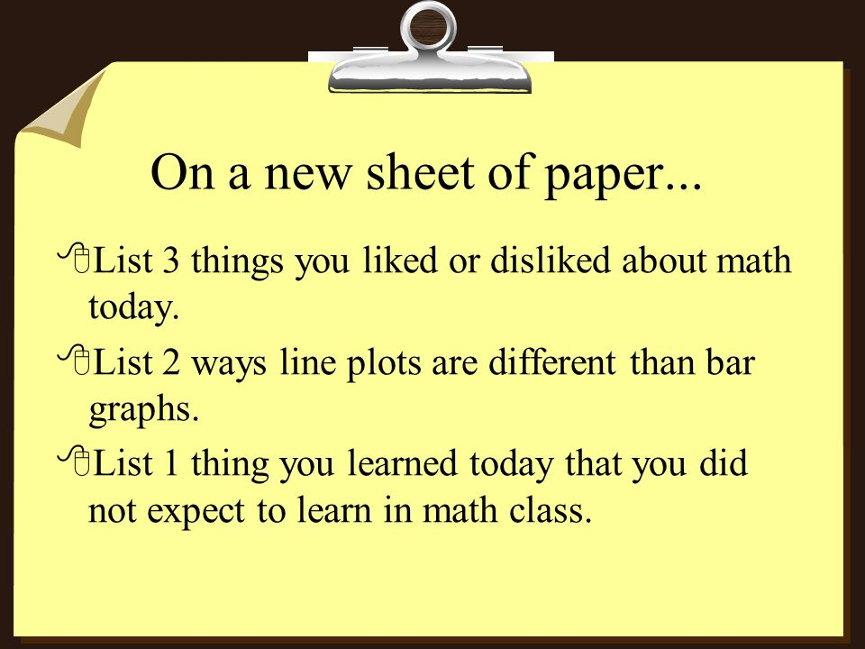 On a new sheet of paper...8List 3 things you liked or disliked about math today.