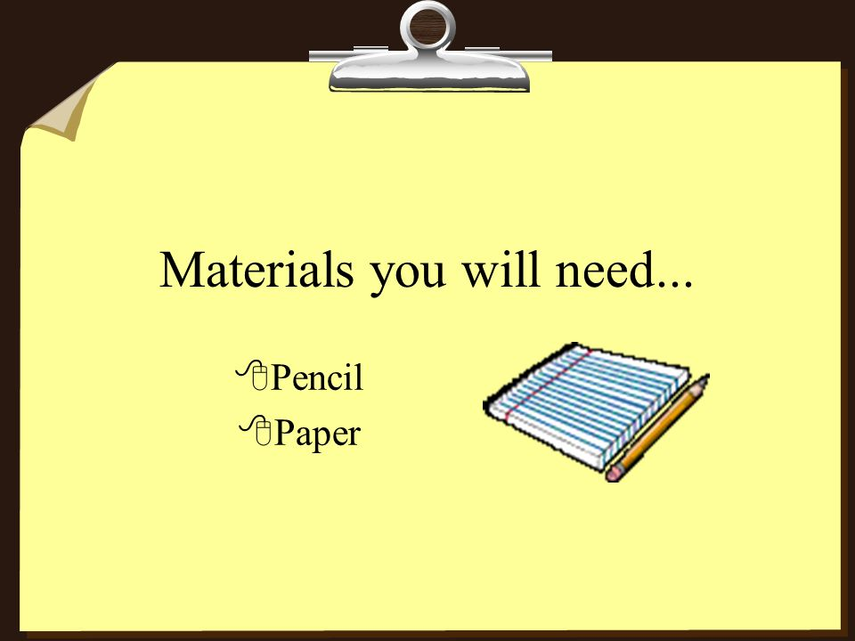 Materials you will need... 8Pencil 8Paper