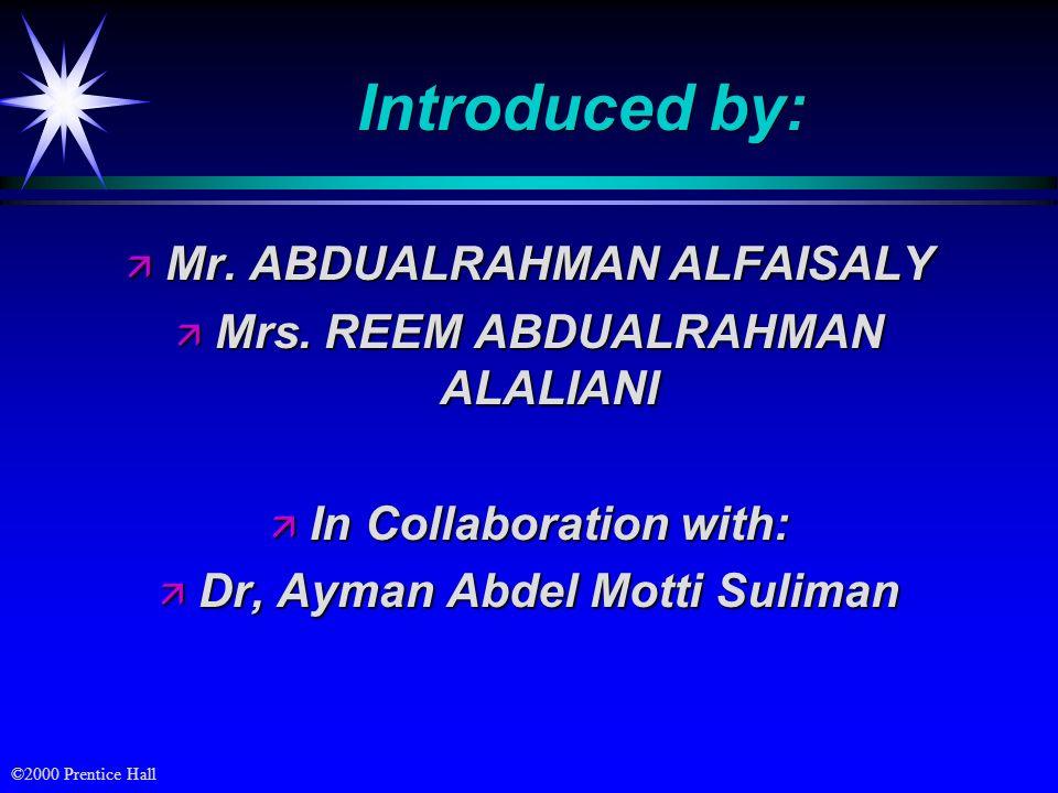 ©2000 Prentice Hall Introduced by: ä Mr. ABDUALRAHMAN ALFAISALY ä Mrs. REEM ABDUALRAHMAN ALALIANI ä In Collaboration with: ä Dr, Ayman Abdel Motti Sul