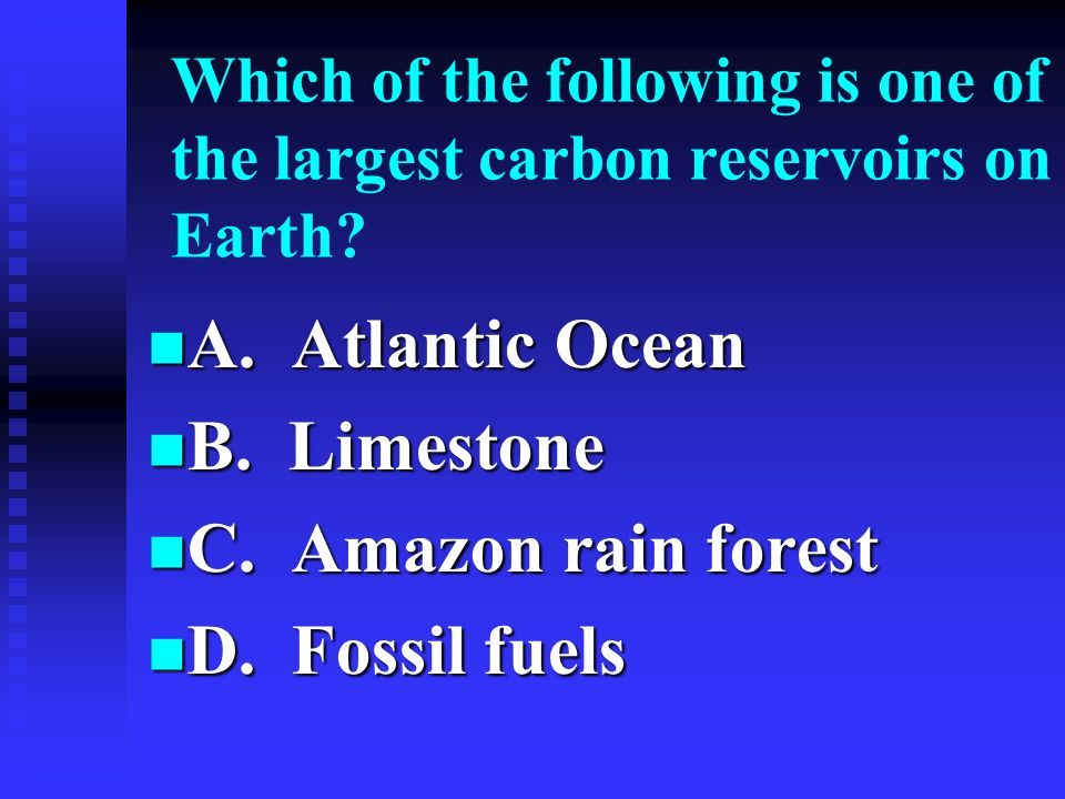 Which of the following is one of the largest carbon reservoirs on Earth? A. Atlantic Ocean A. Atlantic Ocean B. Limestone B. Limestone C. Amazon rain