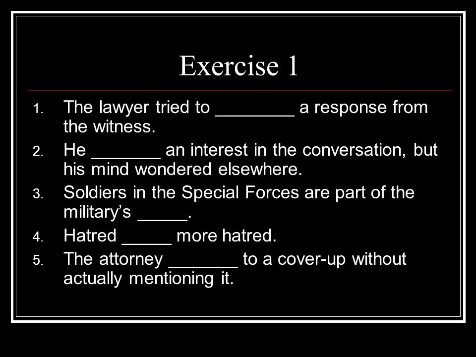 Exercise 1 1. The lawyer tried to ________ a response from the witness.