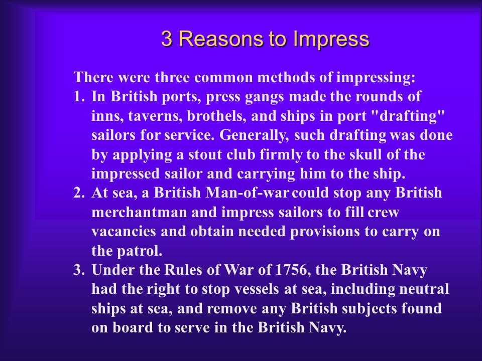 Impressment... Impressment was the primary cause of the War of 1812. Why impressment? The reason is simple: Warships must remain fully manned during w