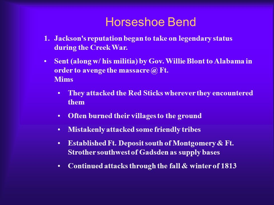 Timeline leading to Horseshoe Bend 1812 – Congress declares war on Britain 1813 – Red Sticks attack a group of White Sticks @ Tuckabatchee Red Sticks