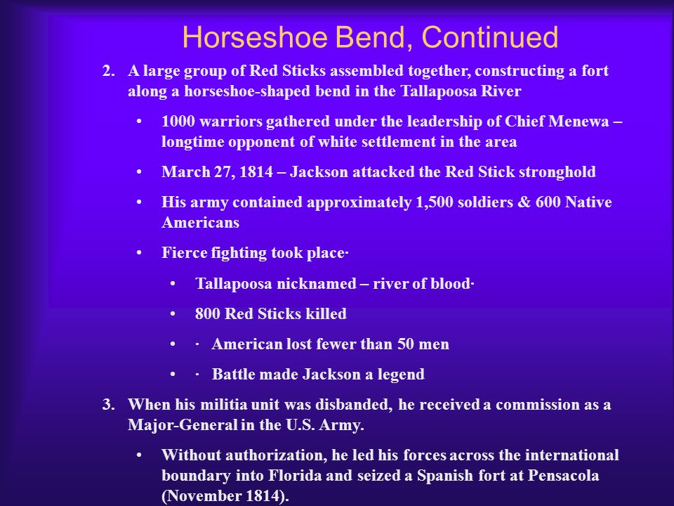 Horseshoe Bend 1.Jackson's reputation began to take on legendary status during the Creek War. Sent (along w/ his militia) by Gov. Willie Blont to Alab
