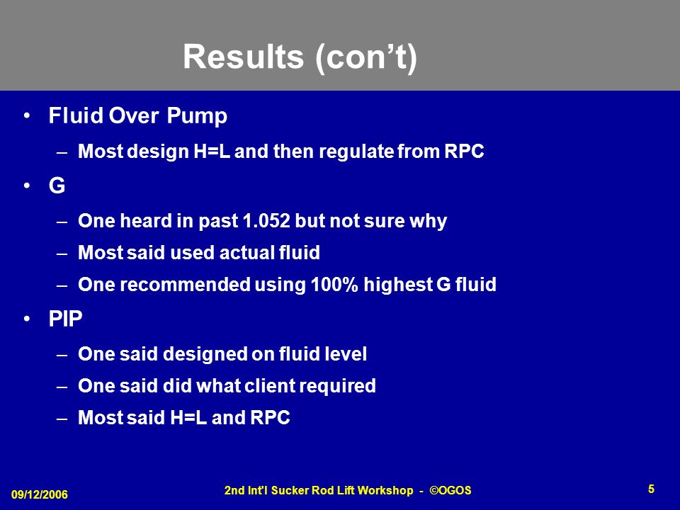 09/12/2006 2nd Int l Sucker Rod Lift Workshop - ©OGOS 5 Results (cont) Fluid Over Pump –Most design H=L and then regulate from RPC G –One heard in past 1.052 but not sure why –Most said used actual fluid –One recommended using 100% highest G fluid PIP –One said designed on fluid level –One said did what client required –Most said H=L and RPC