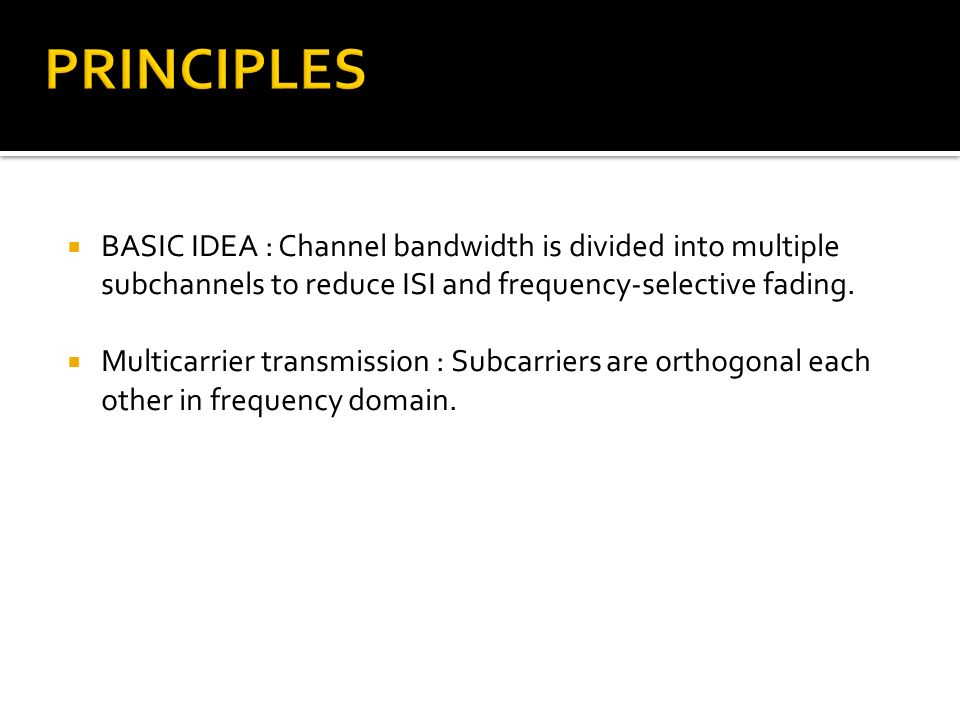 BASIC IDEA : Channel bandwidth is divided into multiple subchannels to reduce ISI and frequency-selective fading. Multicarrier transmission : Subcarri