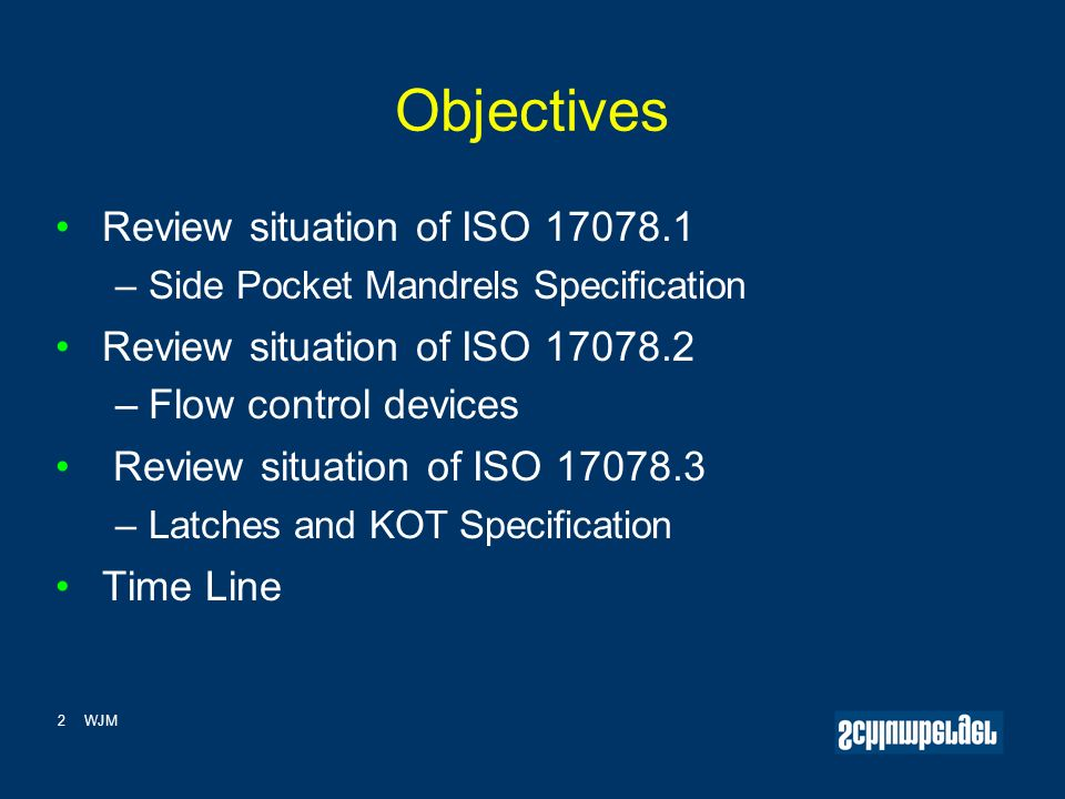 2WJM Objectives Review situation of ISO 17078.1 – Side Pocket Mandrels Specification Review situation of ISO 17078.2 – Flow control devices Review situation of ISO 17078.3 – Latches and KOT Specification Time Line