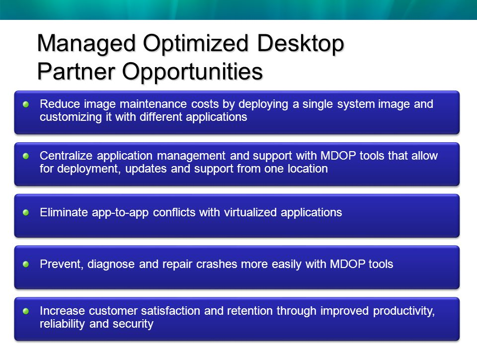 Managed Optimized Desktop Partner Opportunities Reduce image maintenance costs by deploying a single system image and customizing it with different applications Centralize application management and support with MDOP tools that allow for deployment, updates and support from one location Eliminate app-to-app conflicts with virtualized applications Prevent, diagnose and repair crashes more easily with MDOP tools Increase customer satisfaction and retention through improved productivity, reliability and security