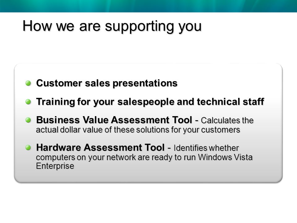 Customer sales presentations Training for your salespeople and technical staff Business Value Assessment Tool - Calculates the actual dollar value of these solutions for your customers Hardware Assessment Tool - Identifies whether computers on your network are ready to run Windows Vista Enterprise How we are supporting you