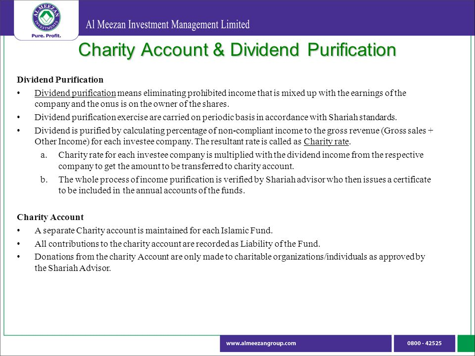Charity Account & Dividend Purification Dividend Purification Dividend purification means eliminating prohibited income that is mixed up with the earnings of the company and the onus is on the owner of the shares.