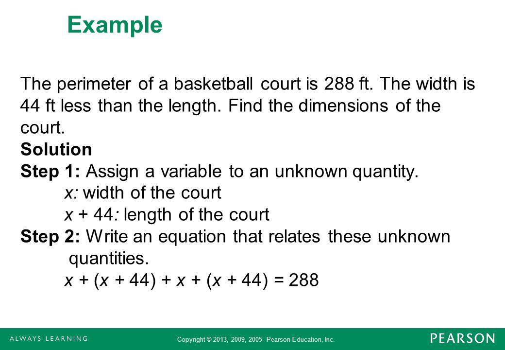 Copyright © 2013, 2009, 2005 Pearson Education, Inc. Example The perimeter of a basketball court is 288 ft. The width is 44 ft less than the length. F