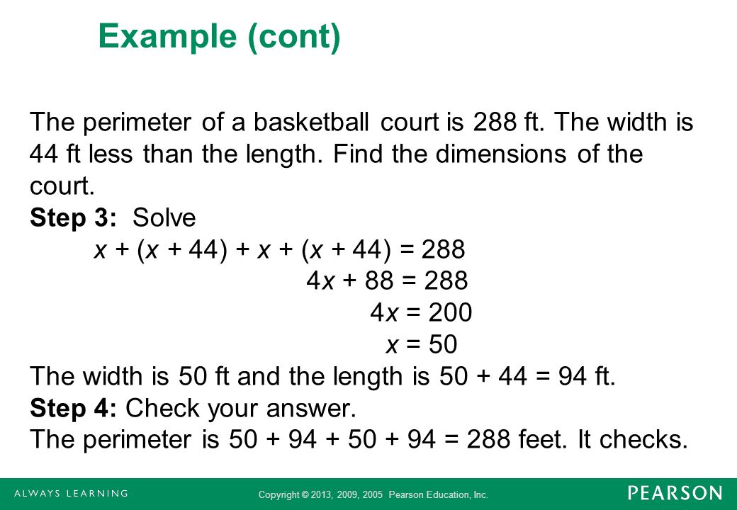 Copyright © 2013, 2009, 2005 Pearson Education, Inc. Example (cont) The perimeter of a basketball court is 288 ft. The width is 44 ft less than the le