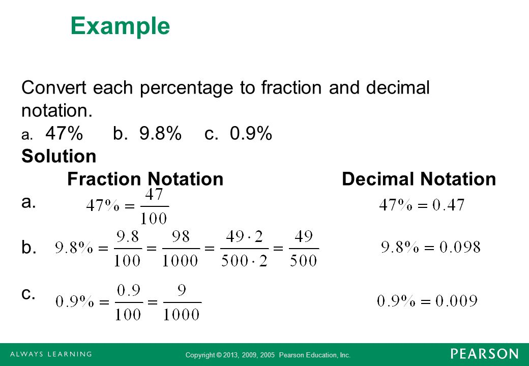 Copyright © 2013, 2009, 2005 Pearson Education, Inc. Example Convert each percentage to fraction and decimal notation. a. 47%b. 9.8%c. 0.9% Solution F