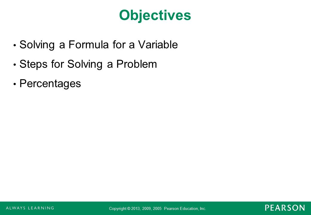Copyright © 2013, 2009, 2005 Pearson Education, Inc. Objectives Solving a Formula for a Variable Steps for Solving a Problem Percentages