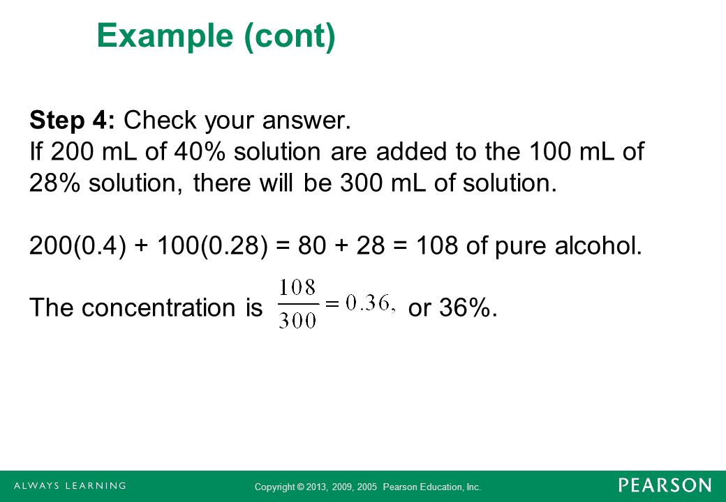 Copyright © 2013, 2009, 2005 Pearson Education, Inc. Example (cont) Step 4: Check your answer. If 200 mL of 40% solution are added to the 100 mL of 28