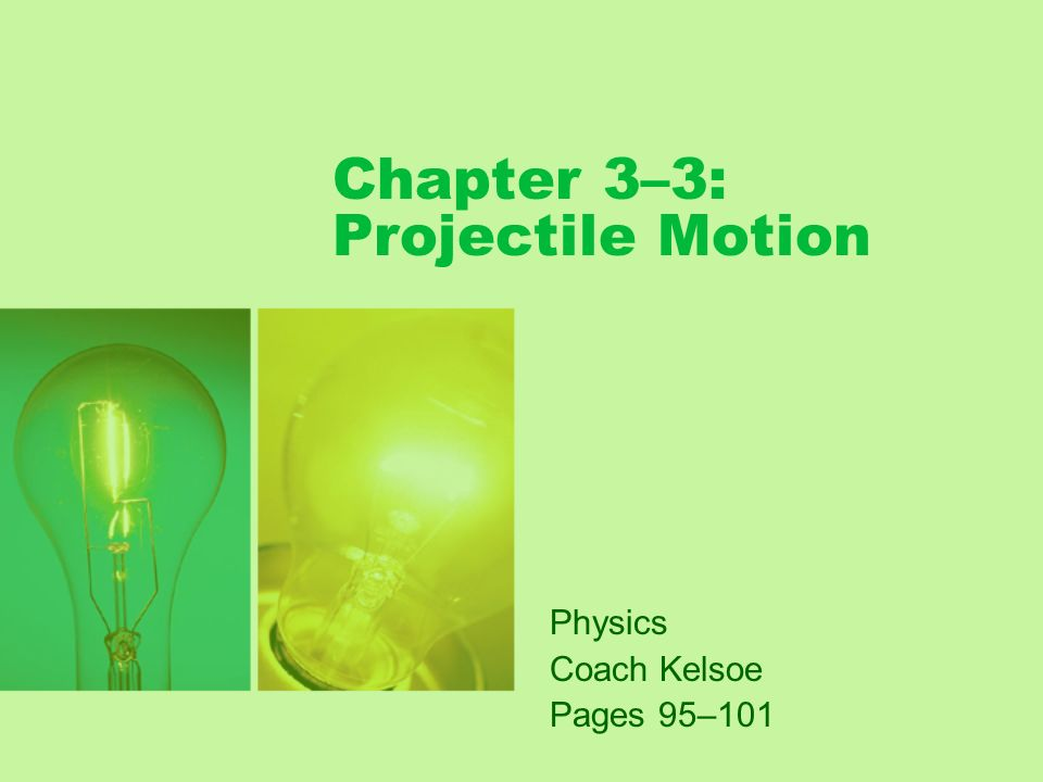 Chapter 3–3: Projectile Motion Physics Coach Kelsoe Pages 95–101