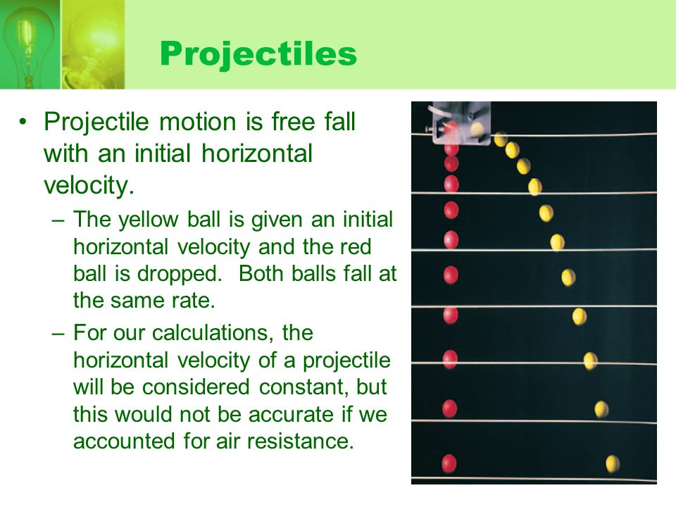 Projectiles Projectile motion is free fall with an initial horizontal velocity. –The yellow ball is given an initial horizontal velocity and the red b
