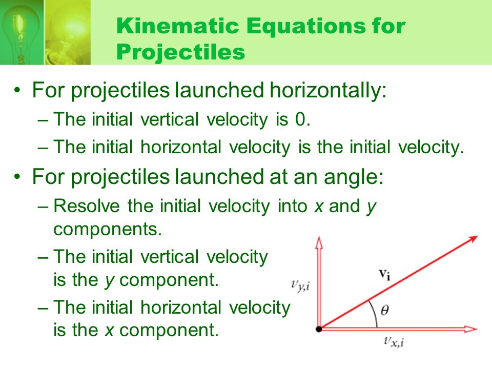 Kinematic Equations for Projectiles For projectiles launched horizontally: –The initial vertical velocity is 0. –The initial horizontal velocity is th