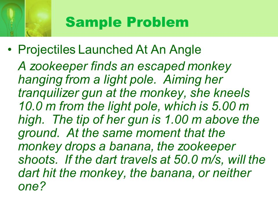 Sample Problem Projectiles Launched At An Angle A zookeeper finds an escaped monkey hanging from a light pole. Aiming her tranquilizer gun at the monk