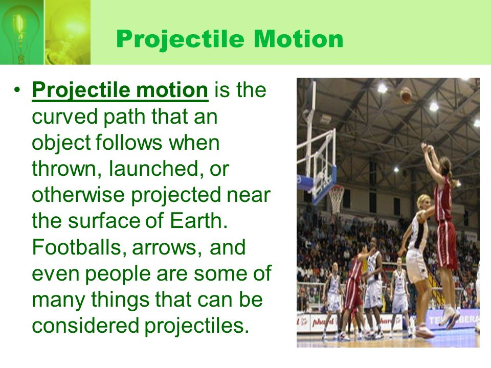 Projectile Motion Projectile motion is the curved path that an object follows when thrown, launched, or otherwise projected near the surface of Earth.