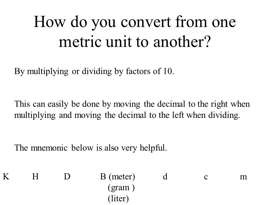 How do you convert from one metric unit to another? By multiplying or dividing by factors of 10. This can easily be done by moving the decimal to the