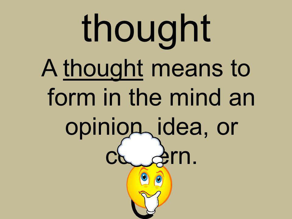 thought A thought means to form in the mind an opinion, idea, or concern.