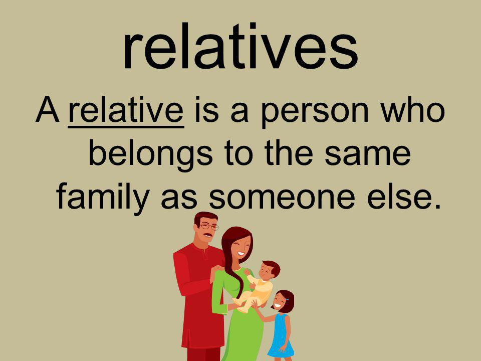 relatives A relative is a person who belongs to the same family as someone else.