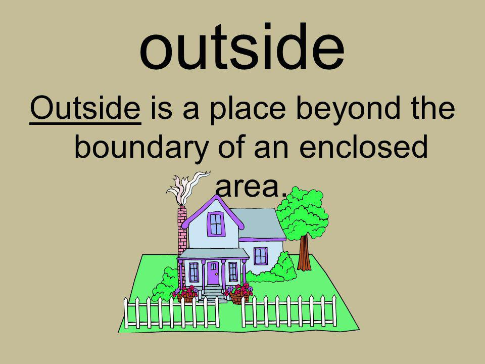 outside Outside is a place beyond the boundary of an enclosed area.