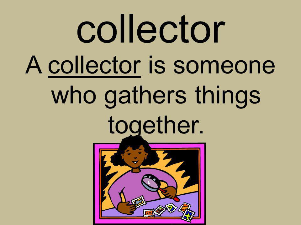 collector A collector is someone who gathers things together.