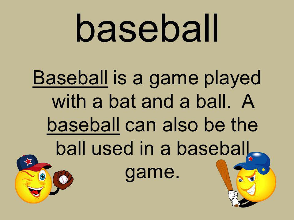 baseball Baseball is a game played with a bat and a ball. A baseball can also be the ball used in a baseball game.