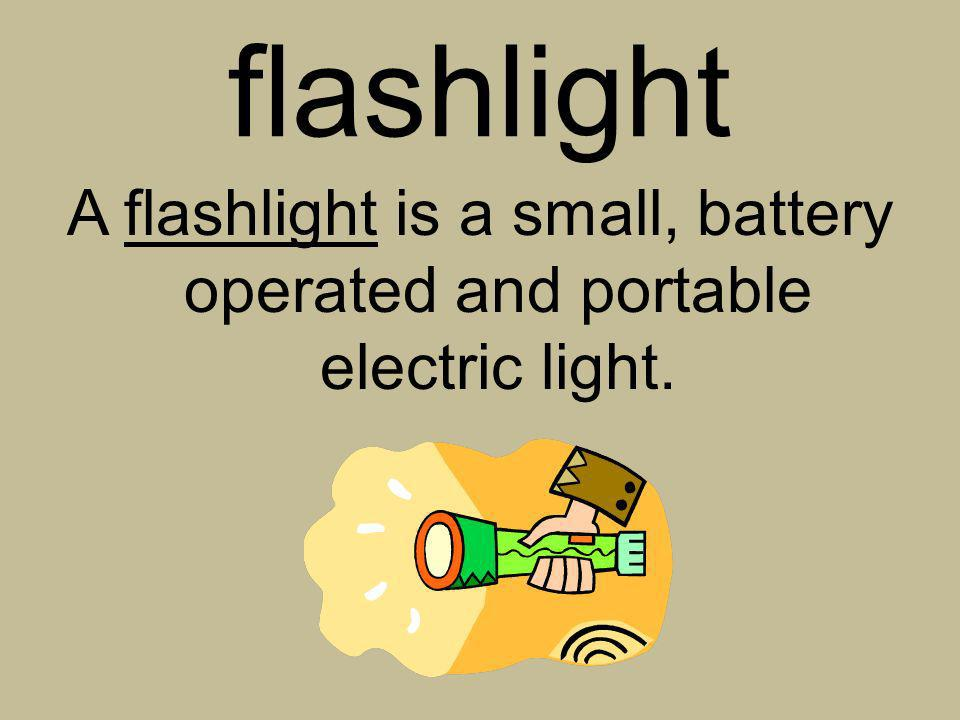 flashlight A flashlight is a small, battery operated and portable electric light.