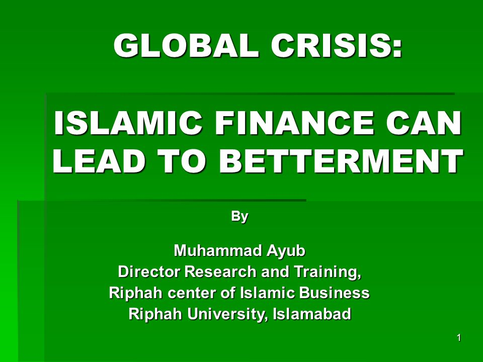 1 GLOBAL CRISIS: ISLAMIC FINANCE CAN LEAD TO BETTERMENT By Muhammad Ayub Director Research and Training, Riphah center of Islamic Business Riphah University, Islamabad Riphah University, Islamabad