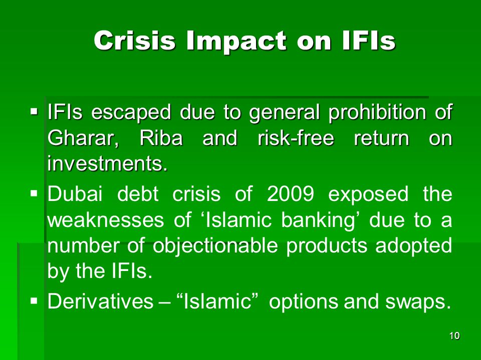 10 Crisis Impact on IFIs IFIs escaped due to general prohibition of Gharar, Riba and risk-free return on investments. IFIs escaped due to general proh