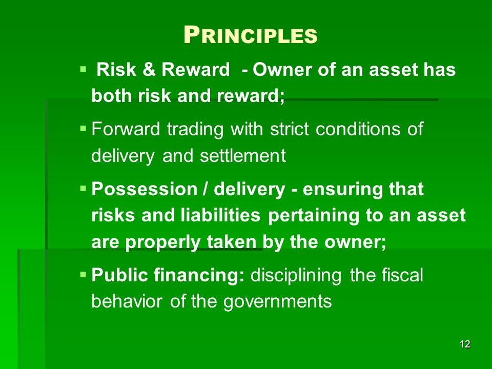 12 P RINCIPLES Risk & Reward - Owner of an asset has both risk and reward; Forward trading with strict conditions of delivery and settlement Possession / delivery - ensuring that risks and liabilities pertaining to an asset are properly taken by the owner; Public financing: disciplining the fiscal behavior of the governments