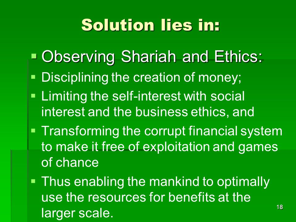 Solution lies in: Observing Shariah and Ethics: Observing Shariah and Ethics: Disciplining the creation of money; Limiting the self-interest with social interest and the business ethics, and Transforming the corrupt financial system to make it free of exploitation and games of chance Thus enabling the mankind to optimally use the resources for benefits at the larger scale.