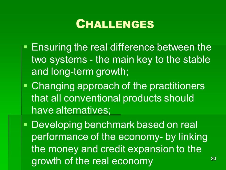 C HALLENGES Ensuring the real difference between the two systems - the main key to the stable and long-term growth; Changing approach of the practitioners that all conventional products should have alternatives; Developing benchmark based on real performance of the economy- by linking the money and credit expansion to the growth of the real economy 20