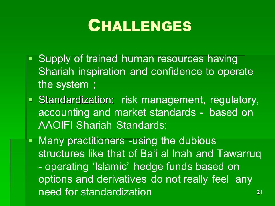 C HALLENGES Supply of trained human resources having Shariah inspiration and confidence to operate the system ; Standardization: Standardization: risk management, regulatory, accounting and market standards - based on AAOIFI Shariah Standards; Many practitioners -using the dubious structures like that of Bai al Inah and Tawarruq - operating Islamic hedge funds based on options and derivatives do not really feel any need for standardization 21
