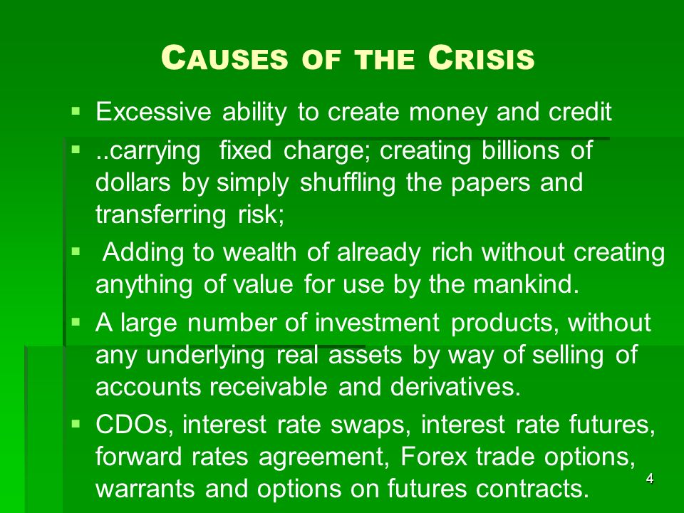 C AUSES OF THE C RISIS Excessive ability to create money and credit..carrying fixed charge; creating billions of dollars by simply shuffling the papers and transferring risk; Adding to wealth of already rich without creating anything of value for use by the mankind.