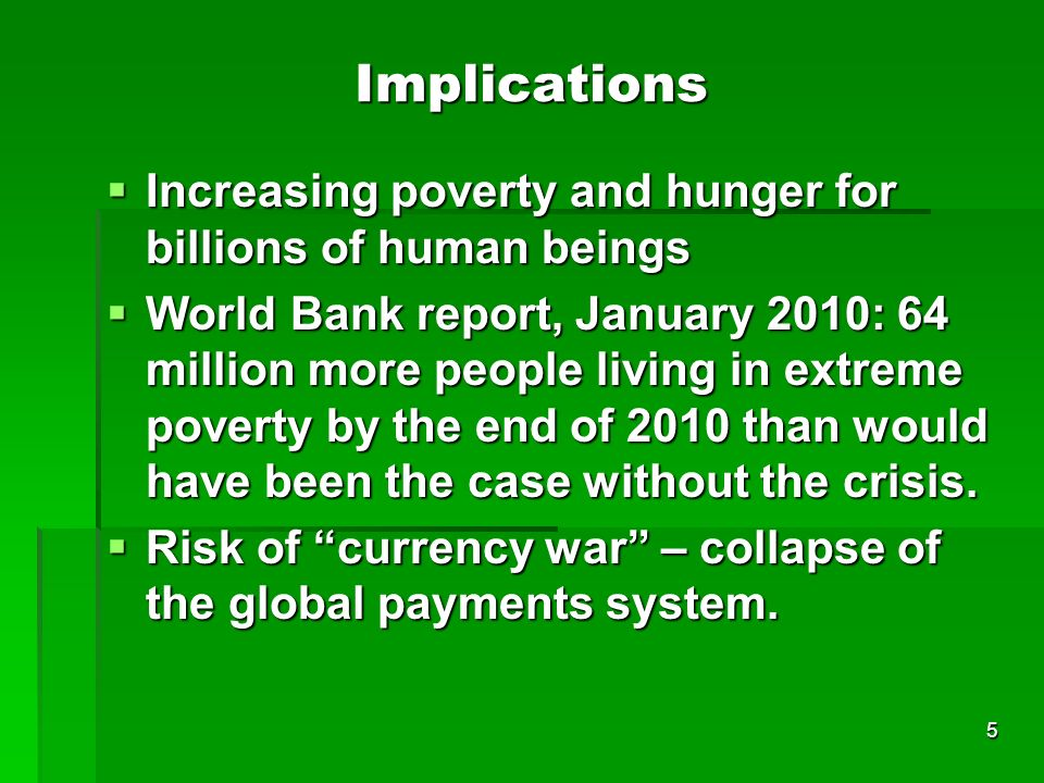 5 Implications Increasing poverty and hunger for billions of human beings Increasing poverty and hunger for billions of human beings World Bank report, January 2010: 64 million more people living in extreme poverty by the end of 2010 than would have been the case without the crisis.